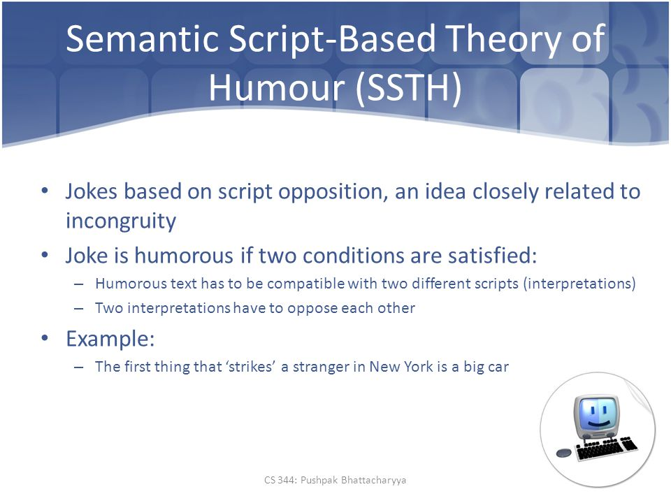Semantic Script-Based Theory of Humour (SSTH) Jokes based on script opposition, an idea closely related to incongruity Joke is humorous if two conditions are satisfied: – Humorous text has to be compatible with two different scripts (interpretations) – Two interpretations have to oppose each other Example: – The first thing that 'strikes' a stranger in New York is a big car CS 344: Pushpak Bhattacharyya