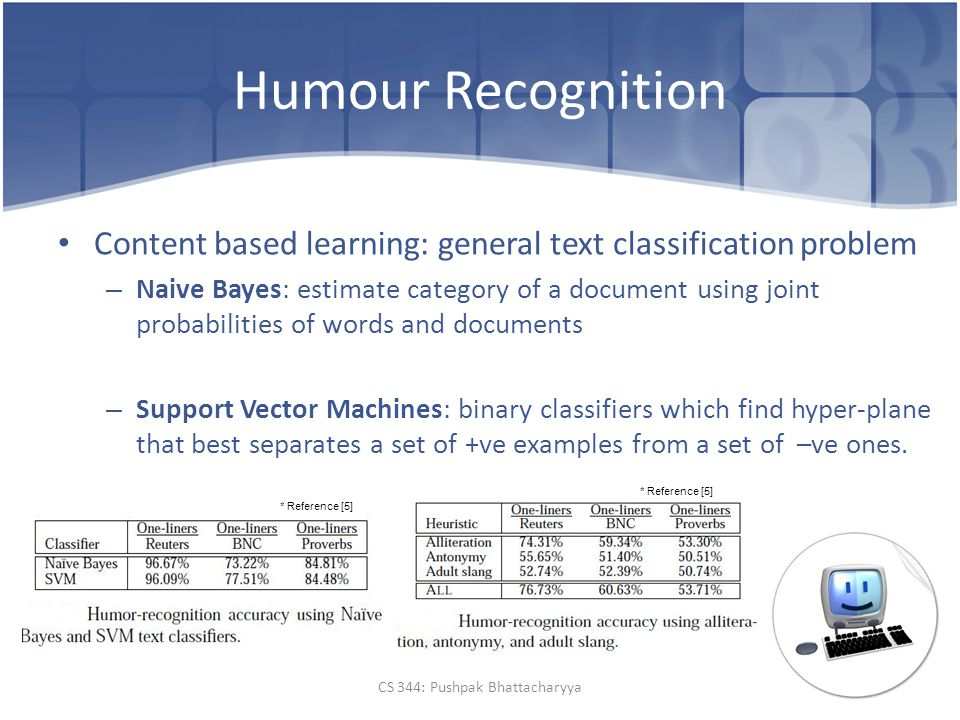 Humour Recognition Content based learning: general text classification problem – Naive Bayes: estimate category of a document using joint probabilities of words and documents – Support Vector Machines: binary classifiers which find hyper-plane that best separates a set of +ve examples from a set of –ve ones.