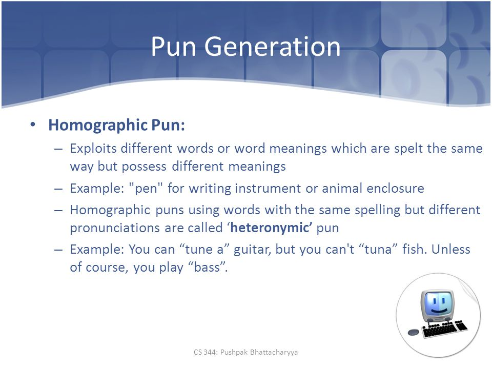 Pun Generation Homographic Pun: – Exploits different words or word meanings which are spelt the same way but possess different meanings – Example: pen for writing instrument or animal enclosure – Homographic puns using words with the same spelling but different pronunciations are called 'heteronymic' pun – Example: You can tune a guitar, but you can t tuna fish.
