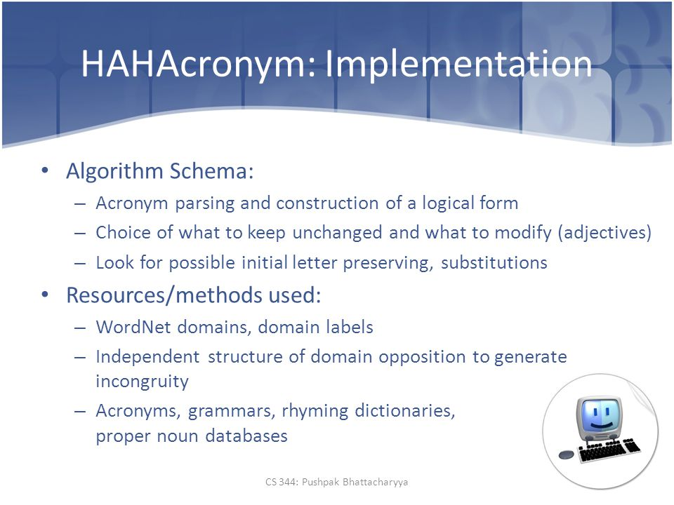 HAHAcronym: Implementation Algorithm Schema: – Acronym parsing and construction of a logical form – Choice of what to keep unchanged and what to modify (adjectives) – Look for possible initial letter preserving, substitutions Resources/methods used: – WordNet domains, domain labels – Independent structure of domain opposition to generate incongruity – Acronyms, grammars, rhyming dictionaries, proper noun databases CS 344: Pushpak Bhattacharyya