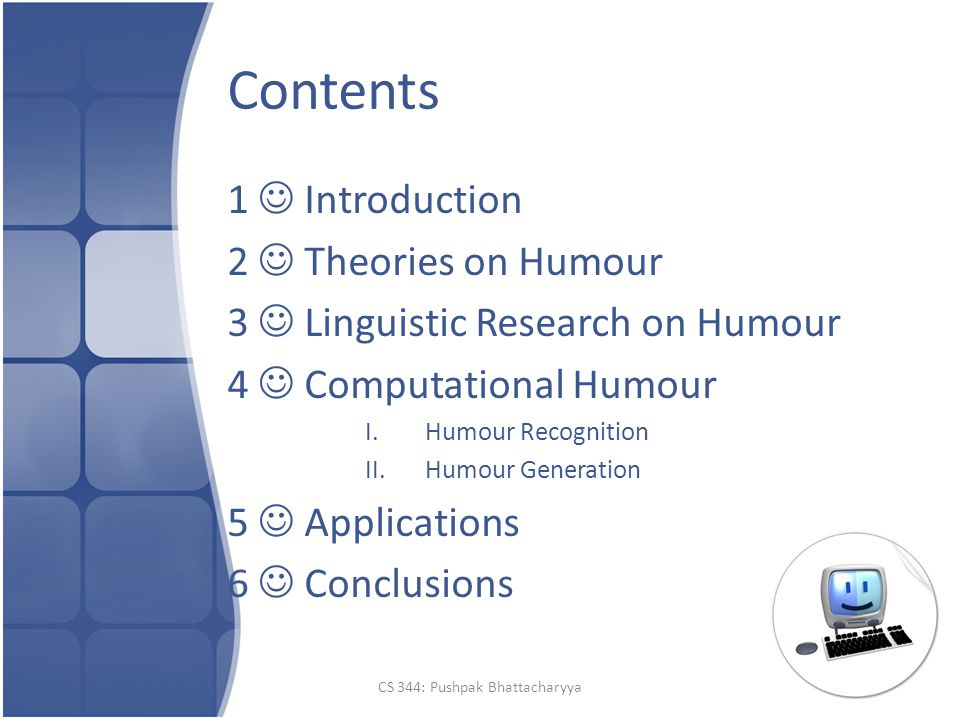 Contents 1 Introduction 2 Theories on Humour 3 Linguistic Research on Humour 4 Computational Humour I.Humour Recognition II.Humour Generation 5 Applications 6 Conclusions CS 344: Pushpak Bhattacharyya
