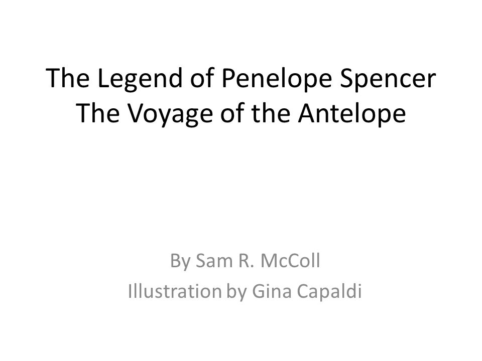The Legend of Penelope Spencer The Voyage of the Antelope By Sam R.