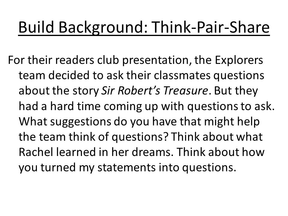 Build Background: Think-Pair-Share For their readers club presentation, the Explorers team decided to ask their classmates questions about the story Sir Robert's Treasure.