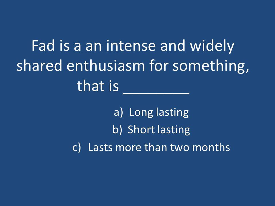 Fad is a an intense and widely shared enthusiasm for something, that is ________ a)Long lasting b)Short lasting c)Lasts more than two months