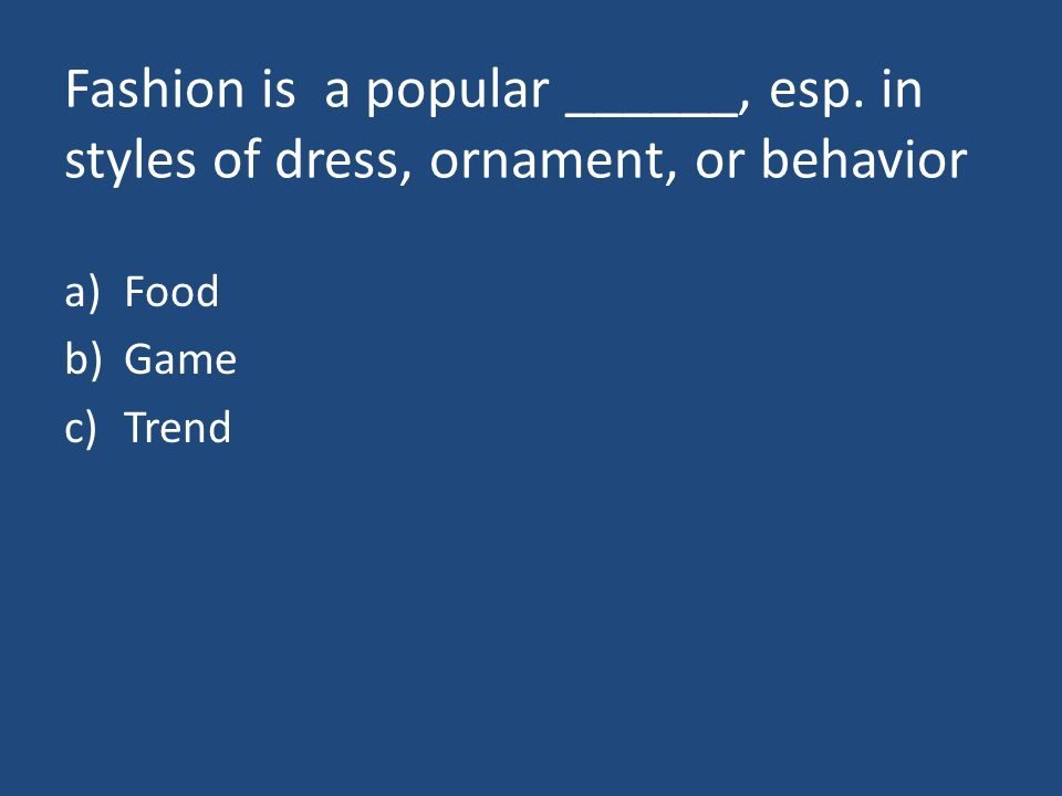 Fashion is a popular ______, esp. in styles of dress, ornament, or behavior a)Food b)Game c)Trend
