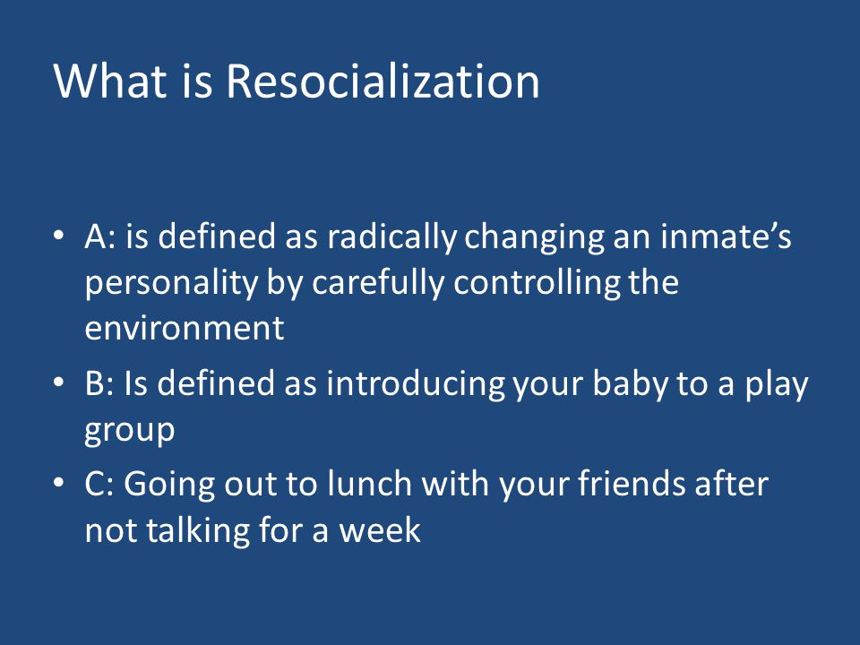 What is Resocialization A: is defined as radically changing an inmate's personality by carefully controlling the environment B: Is defined as introducing your baby to a play group C: Going out to lunch with your friends after not talking for a week
