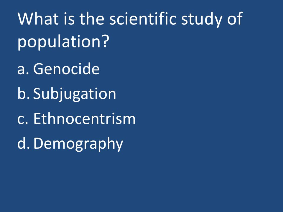 What is the scientific study of population? a.Genocide b.Subjugation c.Ethnocentrism d.Demography