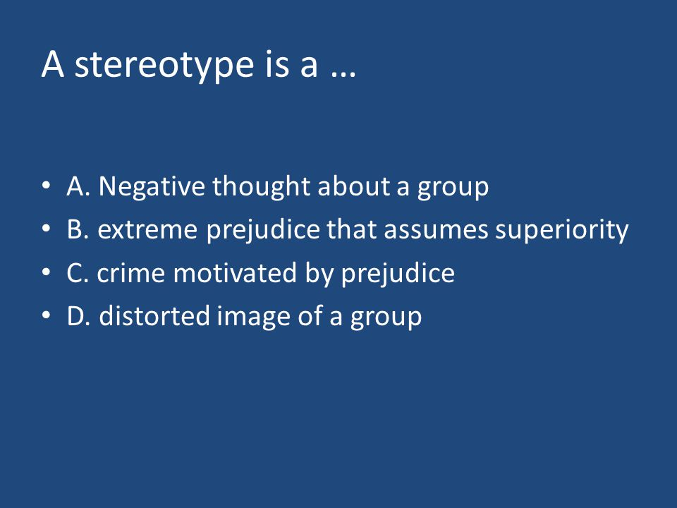 A stereotype is a … A. Negative thought about a group B. extreme prejudice that assumes superiority C. crime motivated by prejudice D. distorted image