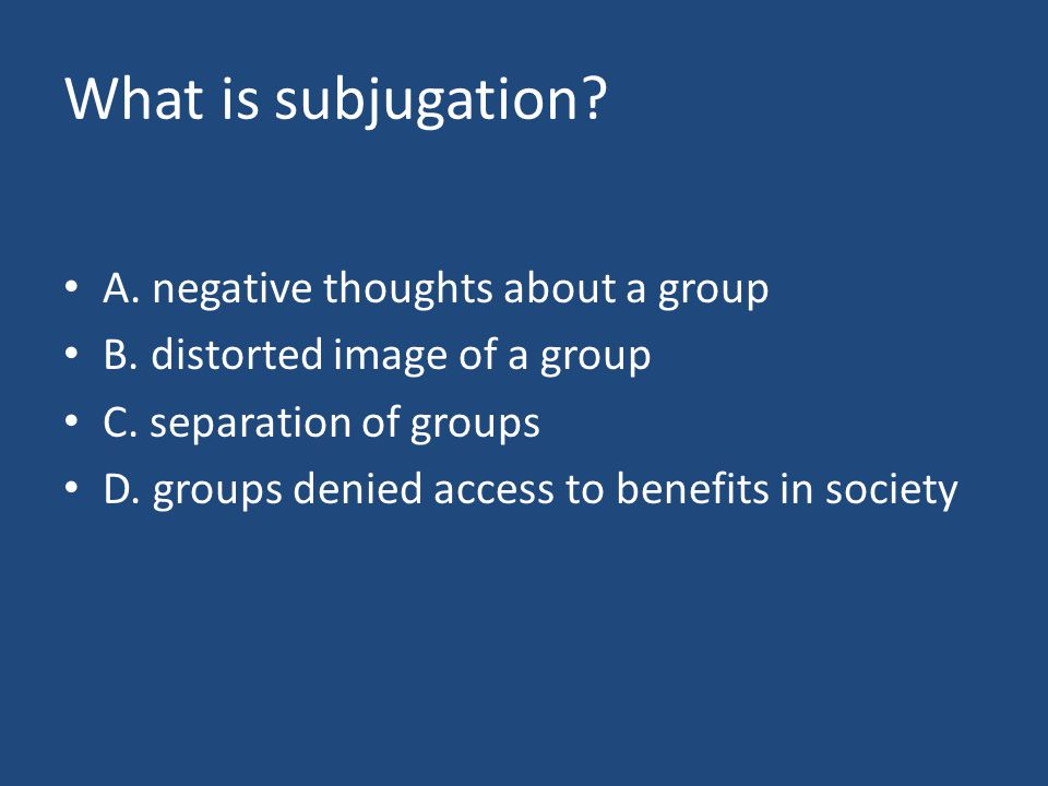 What is subjugation. A. negative thoughts about a group B.