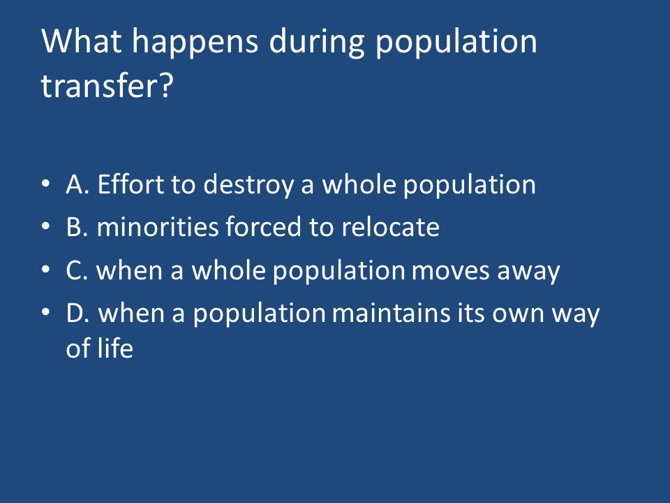 What happens during population transfer. A. Effort to destroy a whole population B.