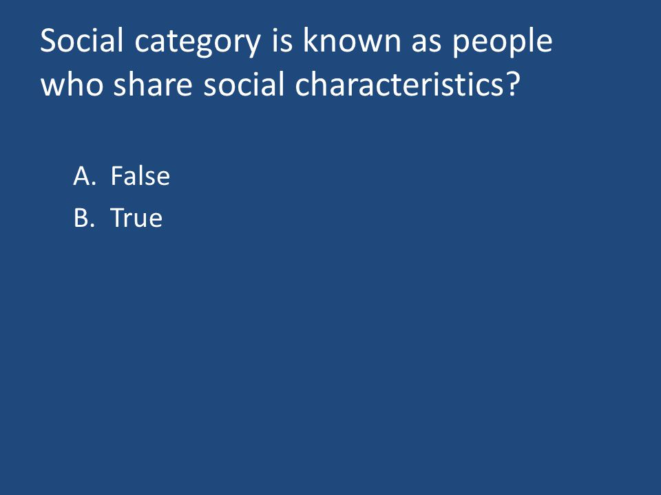 Social category is known as people who share social characteristics? A.False B.True