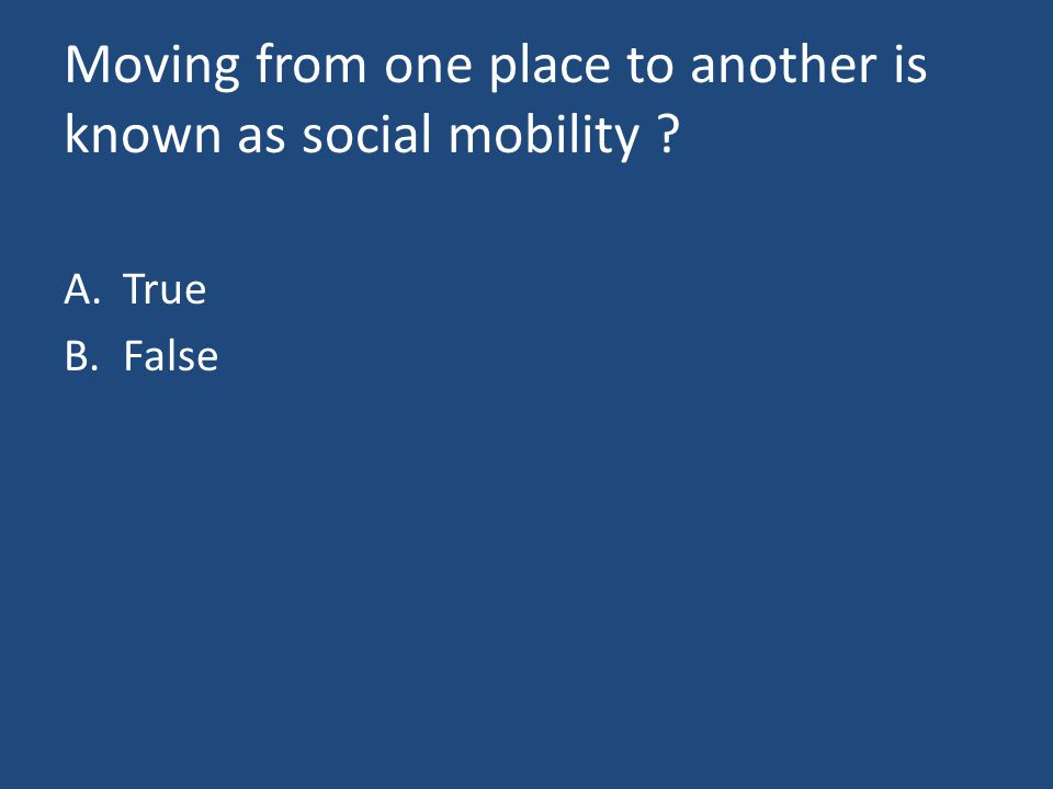 Moving from one place to another is known as social mobility A.True B.False