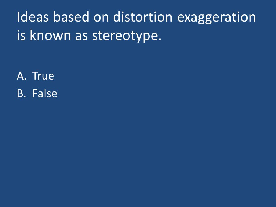 Ideas based on distortion exaggeration is known as stereotype. A.True B.False
