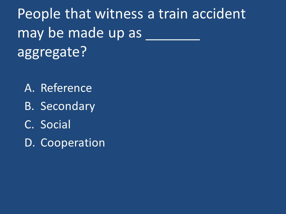People that witness a train accident may be made up as _______ aggregate.