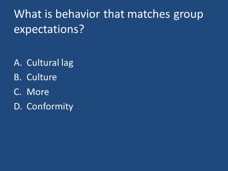 What is behavior that matches group expectations A.Cultural lag B.Culture C.More D.Conformity