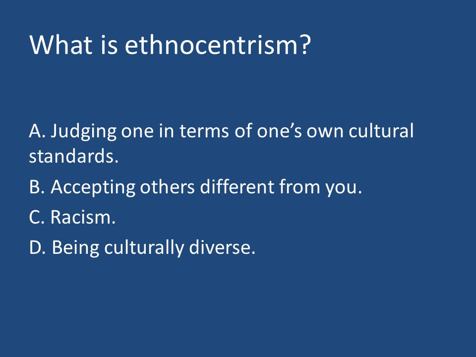 What is ethnocentrism. A. Judging one in terms of one's own cultural standards.