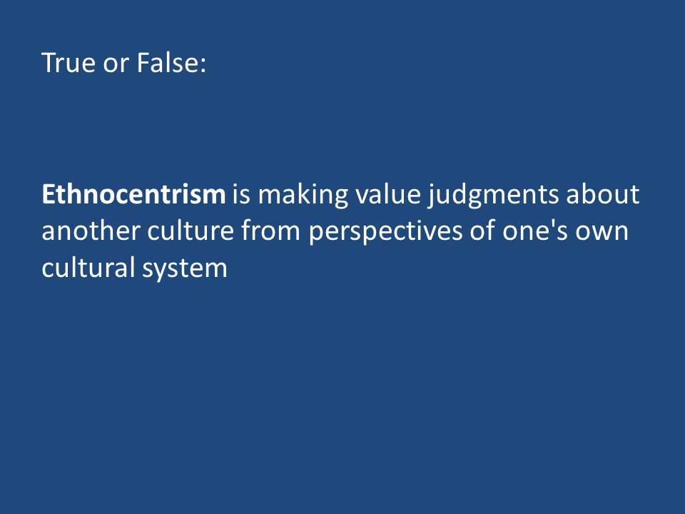 True or False: Ethnocentrism is making value judgments about another culture from perspectives of one s own cultural system