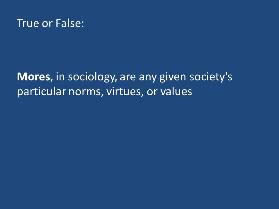 True or False: Mores, in sociology, are any given society s particular norms, virtues, or values