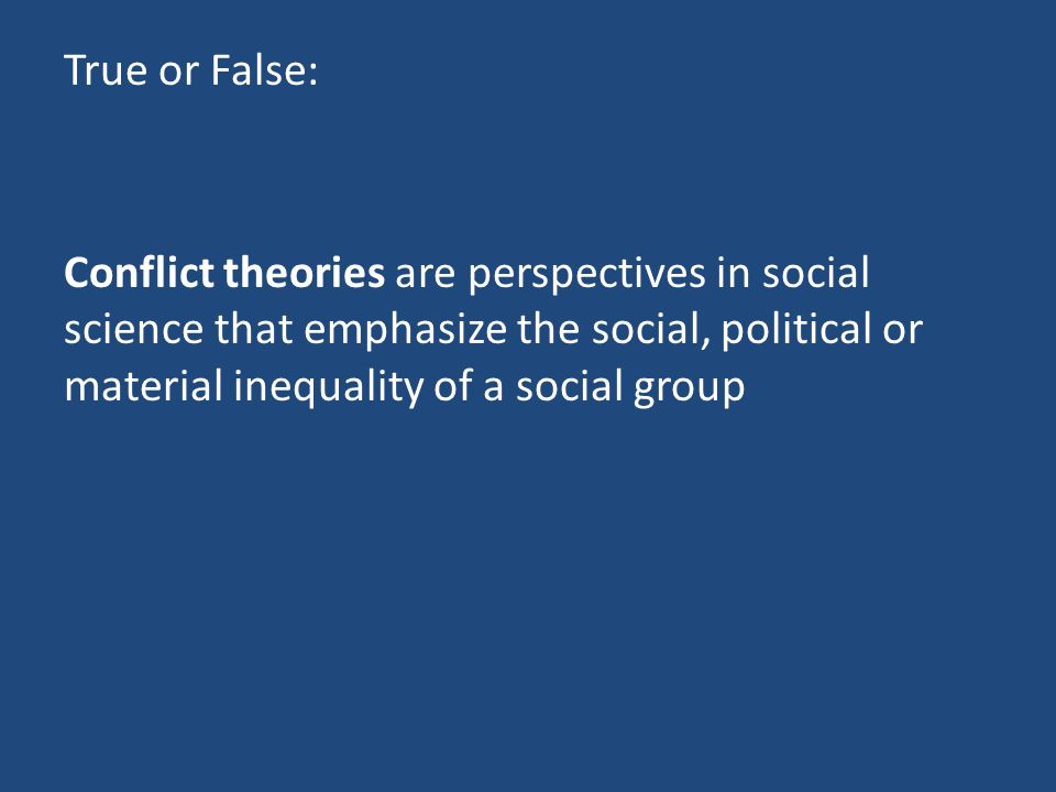 True or False: Conflict theories are perspectives in social science that emphasize the social, political or material inequality of a social group