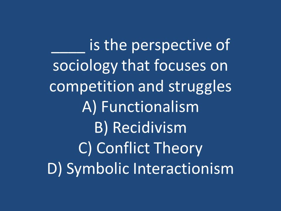 ____ is the perspective of sociology that focuses on competition and struggles A) Functionalism B) Recidivism C) Conflict Theory D) Symbolic Interactionism