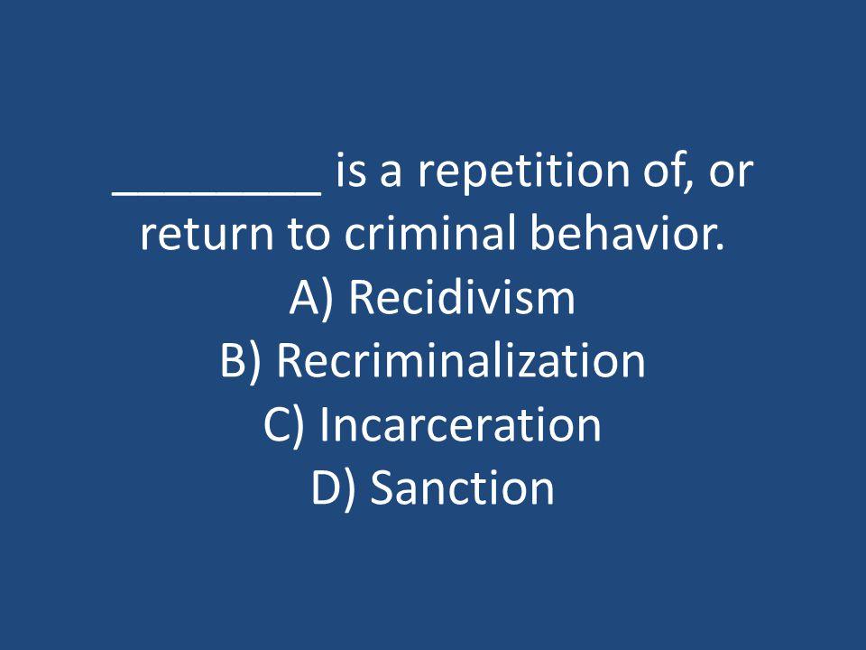 ________ is a repetition of, or return to criminal behavior. A) Recidivism B) Recriminalization C) Incarceration D) Sanction