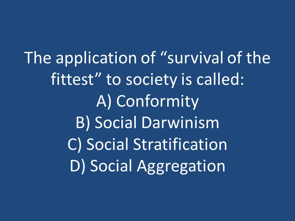 The application of survival of the fittest to society is called: A) Conformity B) Social Darwinism C) Social Stratification D) Social Aggregation