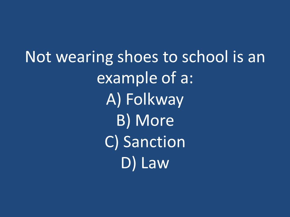 Not wearing shoes to school is an example of a: A) Folkway B) More C) Sanction D) Law
