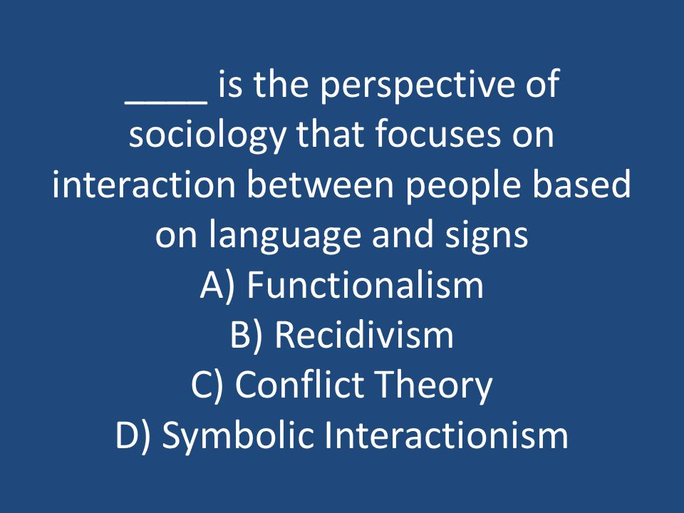 ____ is the perspective of sociology that focuses on interaction between people based on language and signs A) Functionalism B) Recidivism C) Conflict Theory D) Symbolic Interactionism