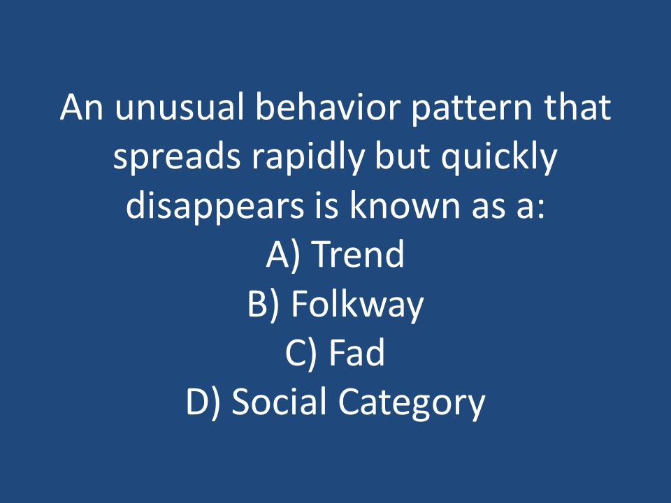An unusual behavior pattern that spreads rapidly but quickly disappears is known as a: A) Trend B) Folkway C) Fad D) Social Category