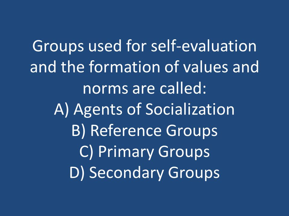 Groups used for self-evaluation and the formation of values and norms are called: A) Agents of Socialization B) Reference Groups C) Primary Groups D) Secondary Groups