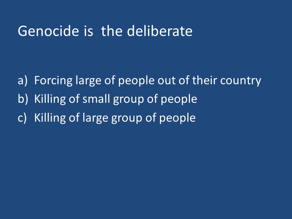 Genocide is the deliberate a)Forcing large of people out of their country b)Killing of small group of people c)Killing of large group of people
