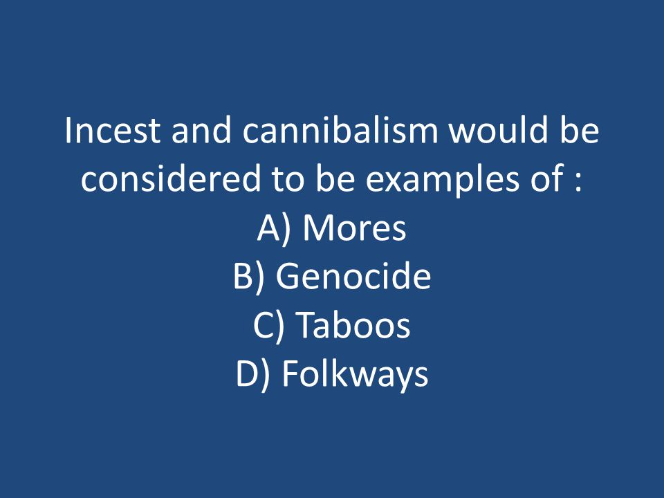 Incest and cannibalism would be considered to be examples of : A) Mores B) Genocide C) Taboos D) Folkways