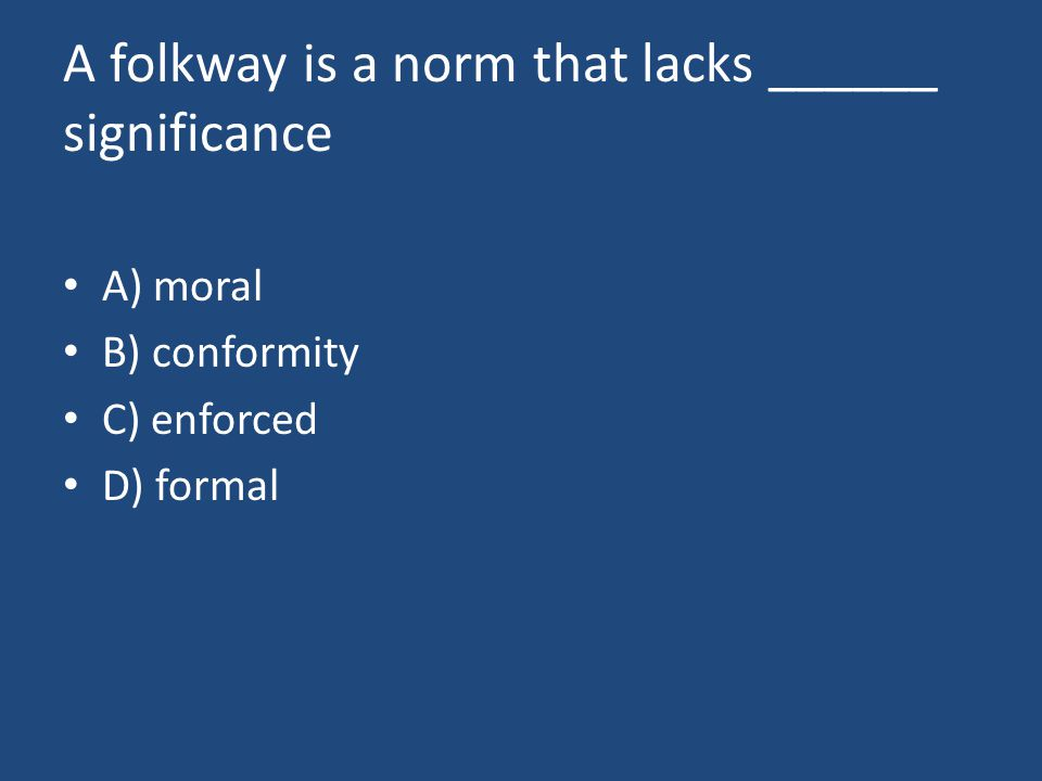 A folkway is a norm that lacks ______ significance A) moral B) conformity C) enforced D) formal