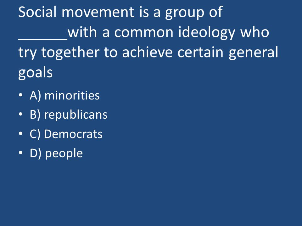 Social movement is a group of ______with a common ideology who try together to achieve certain general goals A) minorities B) republicans C) Democrats D) people