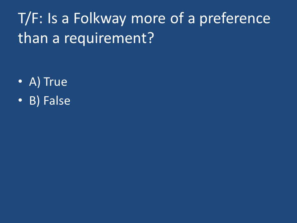 T/F: Is a Folkway more of a preference than a requirement? A) True B) False