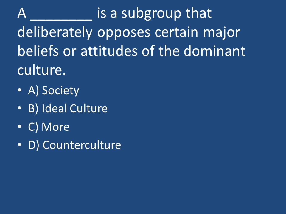 A ________ is a subgroup that deliberately opposes certain major beliefs or attitudes of the dominant culture.
