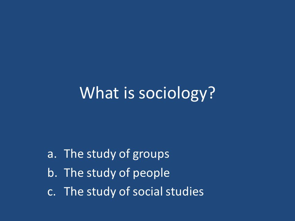 What is sociology? a.The study of groups b.The study of people c.The study of social studies