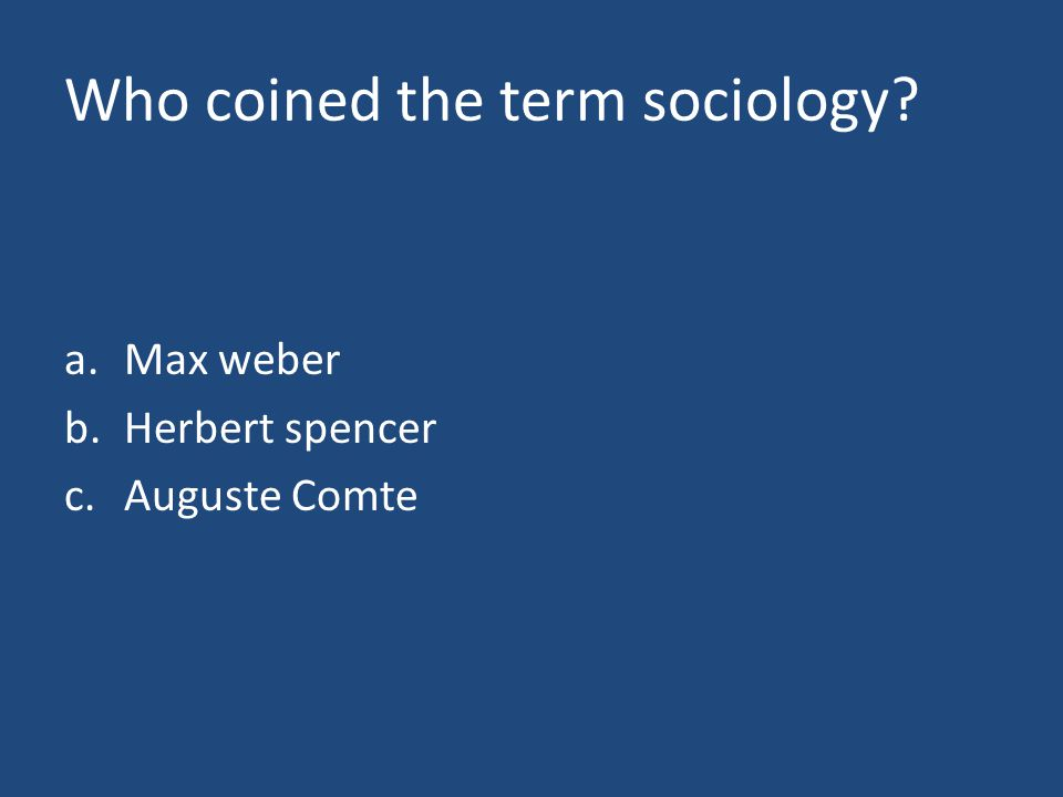 Who coined the term sociology a.Max weber b.Herbert spencer c.Auguste Comte