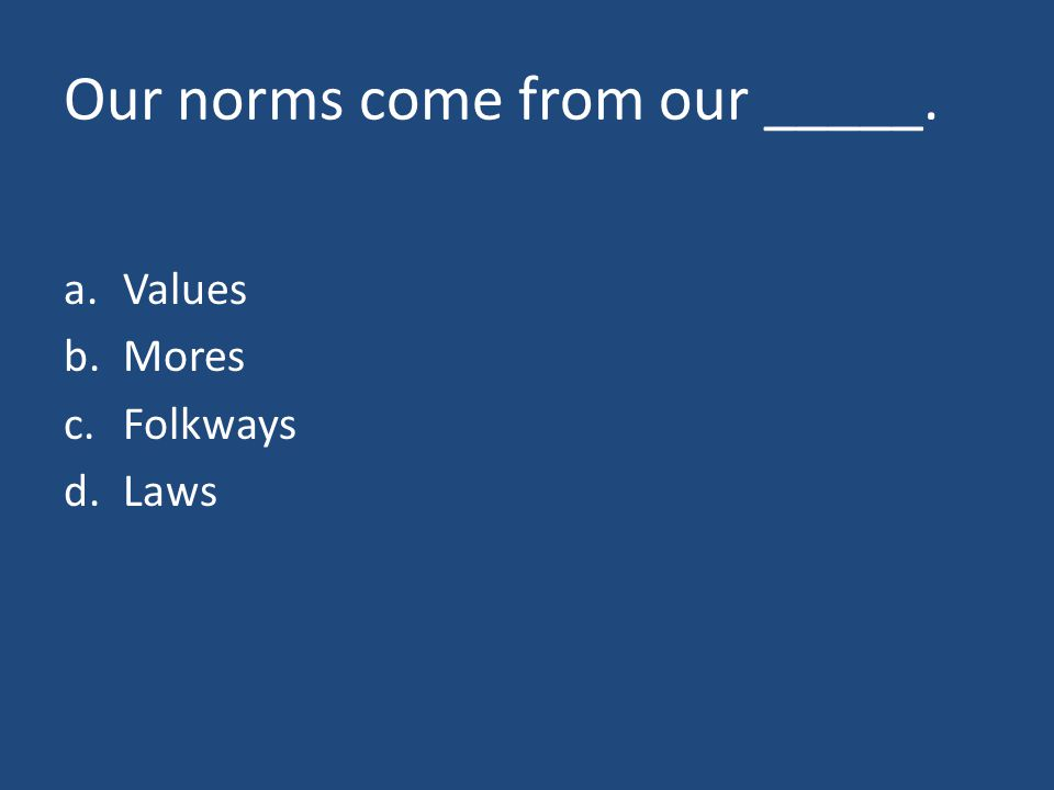 Our norms come from our _____. a.Values b.Mores c.Folkways d.Laws