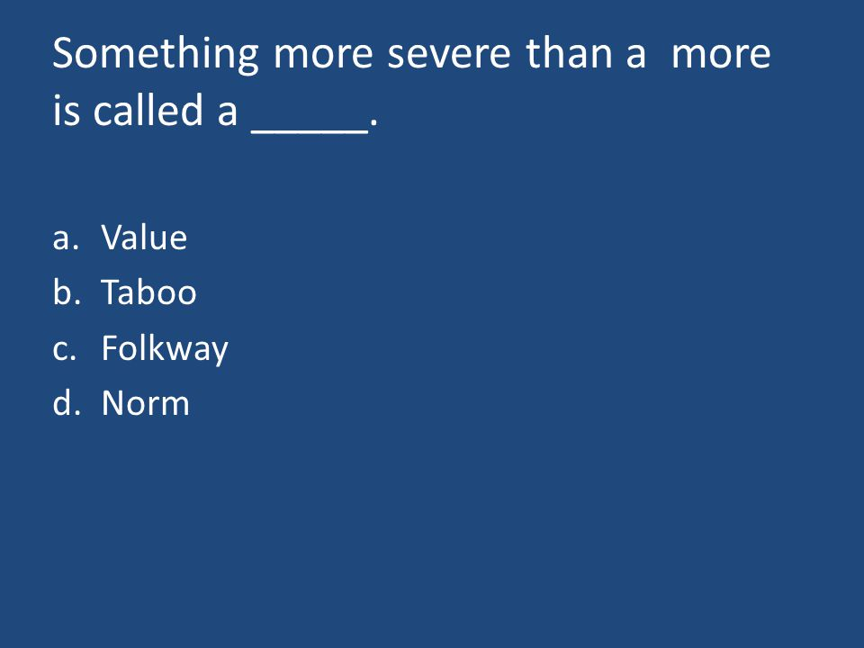 Something more severe than a more is called a _____. a.Value b.Taboo c.Folkway d.Norm