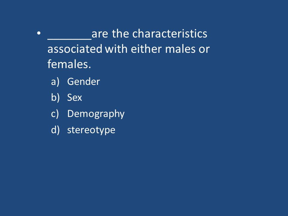 _______are the characteristics associated with either males or females.