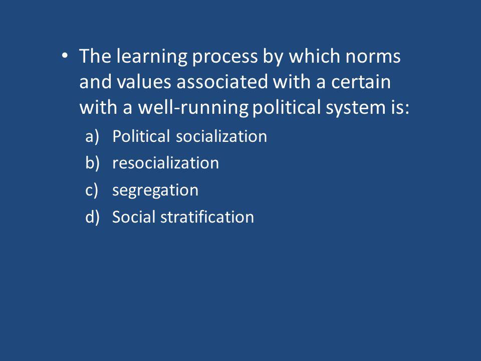 The learning process by which norms and values associated with a certain with a well-running political system is: a)Political socialization b)resocialization c)segregation d)Social stratification