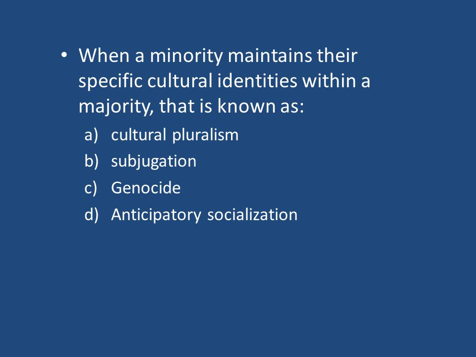 When a minority maintains their specific cultural identities within a majority, that is known as: a)cultural pluralism b)subjugation c)Genocide d)Anticipatory socialization