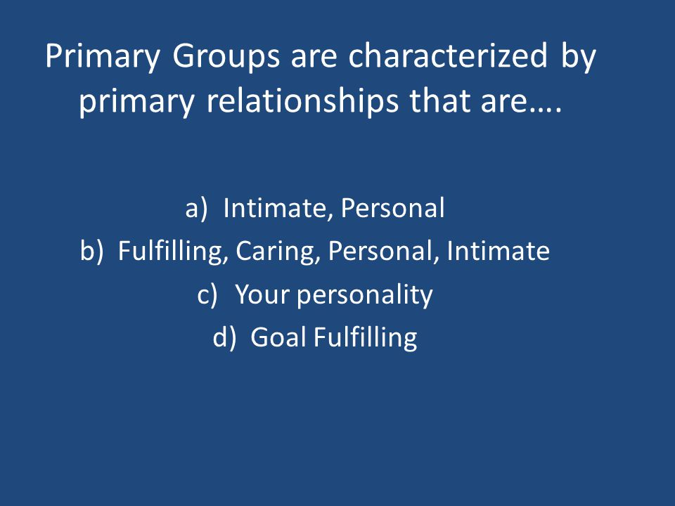 Primary Groups are characterized by primary relationships that are….