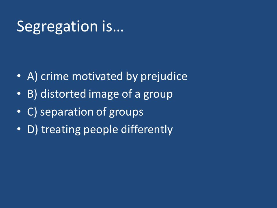 Segregation is… A) crime motivated by prejudice B) distorted image of a group C) separation of groups D) treating people differently