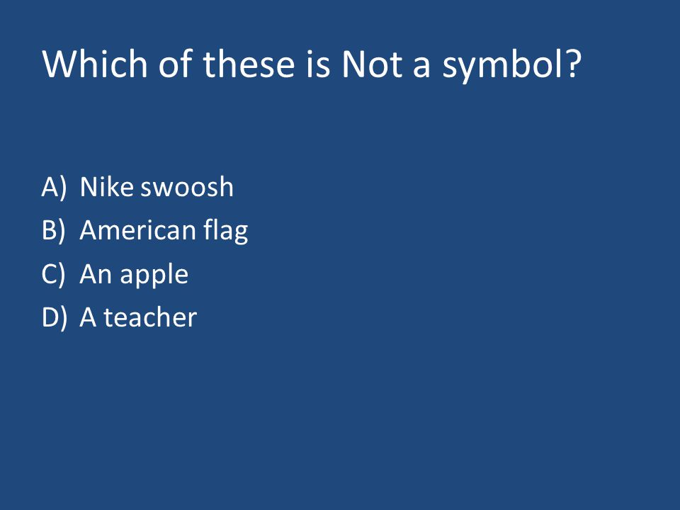 Which of these is Not a symbol A)Nike swoosh B)American flag C)An apple D)A teacher