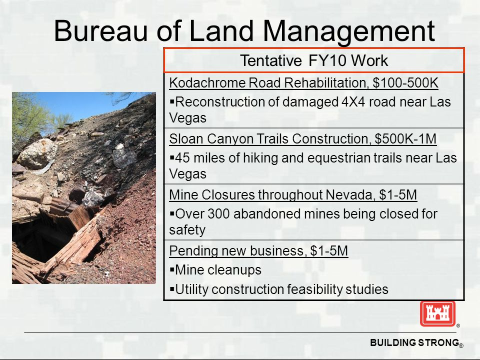 BUILDING STRONG ® Bureau of Land Management Tentative FY10 Work Kodachrome Road Rehabilitation, $100-500K  Reconstruction of damaged 4X4 road near Las Vegas Sloan Canyon Trails Construction, $500K-1M  45 miles of hiking and equestrian trails near Las Vegas Mine Closures throughout Nevada, $1-5M  Over 300 abandoned mines being closed for safety Pending new business, $1-5M  Mine cleanups  Utility construction feasibility studies