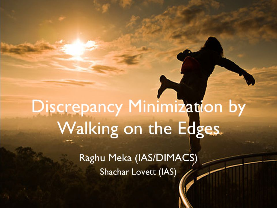 Discrepancy Minimization by Walking on the Edges Raghu Meka (IAS/DIMACS) Shachar Lovett (IAS)