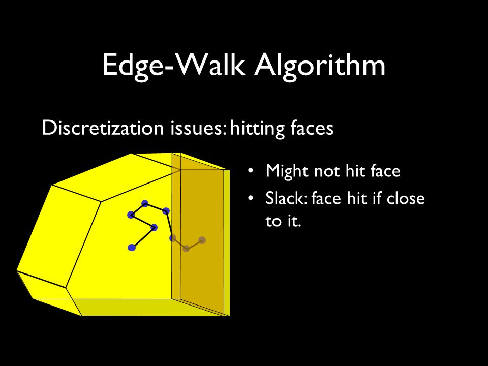 Edge-Walk Algorithm Discretization issues: hitting faces Might not hit face Slack: face hit if close to it.