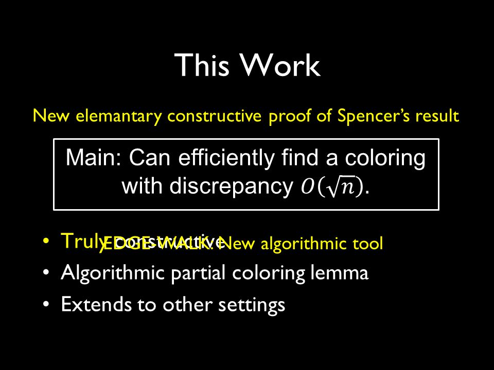 This Work Truly constructive Algorithmic partial coloring lemma Extends to other settings New elemantary constructive proof of Spencer's result EDGE-WALK: New algorithmic tool
